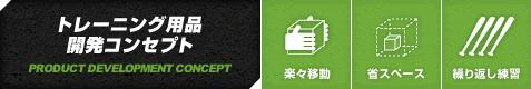 トレーニング用品開発コンセプト PRODUCT DEVELOPMENT CONCEPT [楽々移動][省スペース][繰り返し練習]