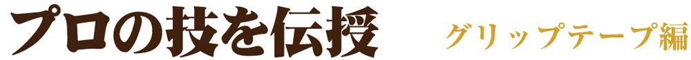 プロの技を伝授〜グリップテープ編〜