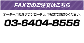 FAXでのご注文はこちら オーダー用紙をダウンロードし、下記までお送りください。03-6404-8556